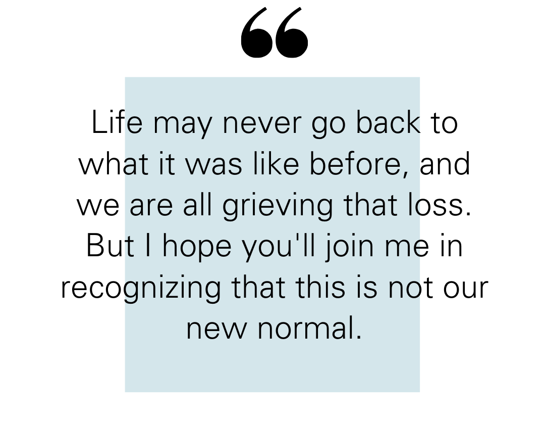 "Quote reads: ""Life may never go back to what it was like before, and we are all grieving that loss. Coronavirus will change us forever, like 9/11 or Charlottesville or Sandy Hook has. But I hope you'll join me in recognizing that this is not our new normal."""