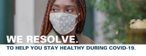 """Image of woman in cloth face mask with text that reads """"We resolve to help you stay healthy during COVID-19"""""""