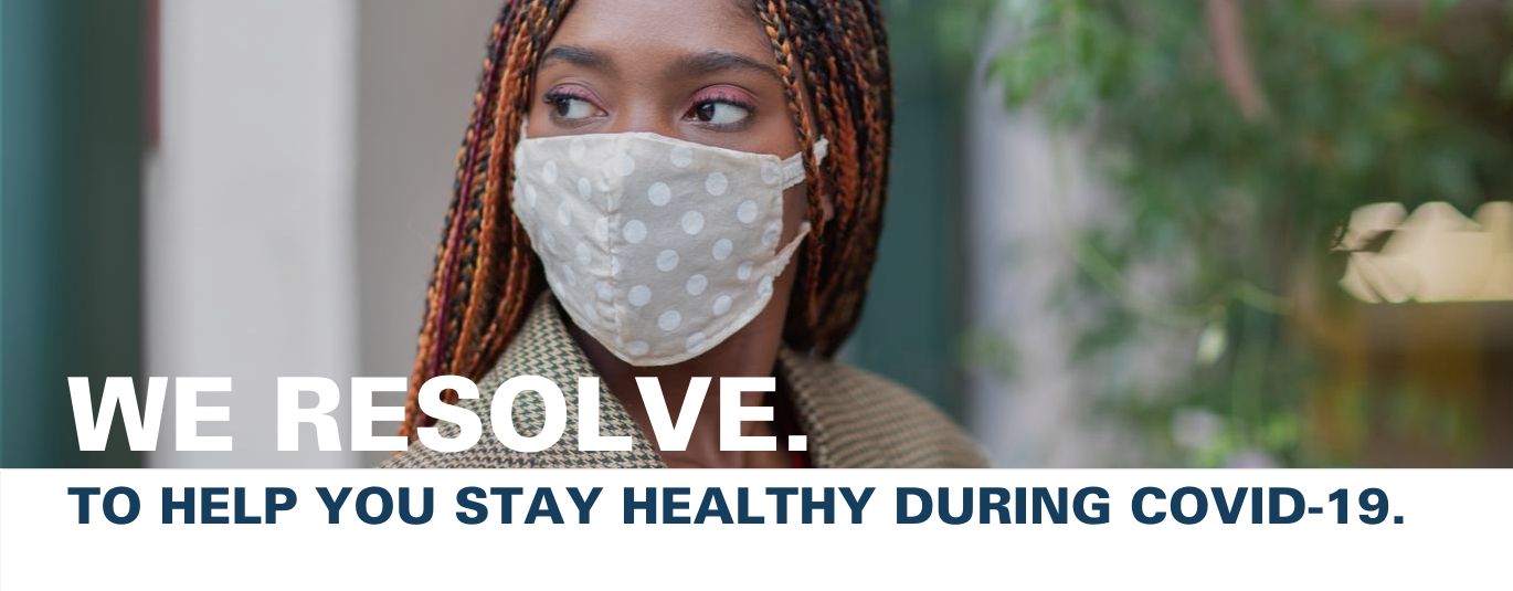 "Image of woman in cloth face mask with text that reads ""We resolve to help you stay healthy during COVID-19"""