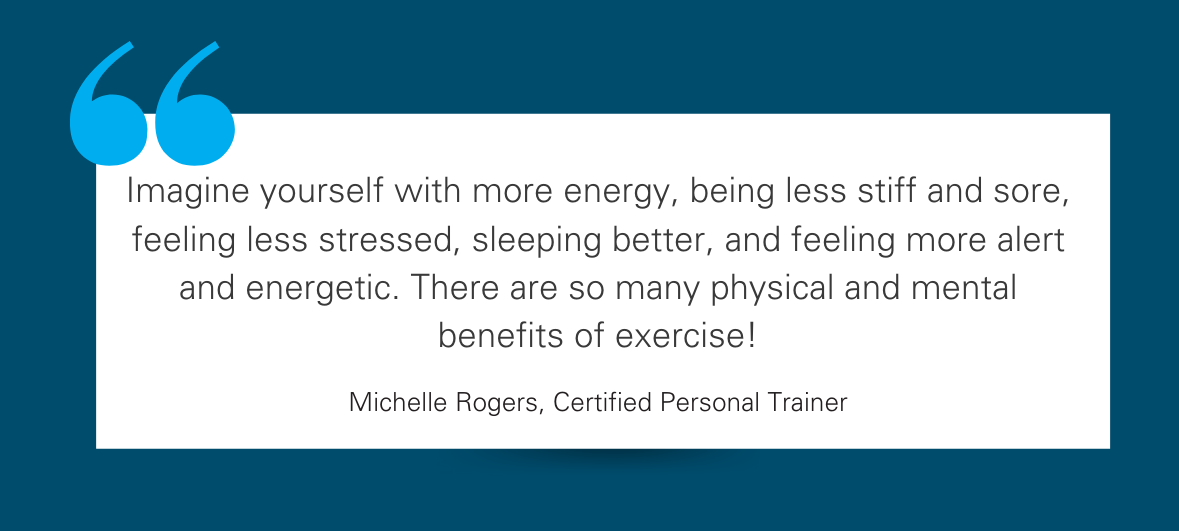"""Pull quote reads: """"Imagine yourself with more energy, being less stiff and sore, feeling less stressed, sleeping better, and feeling more alert and energetic. There are so many physical and mental benefits of exercise!"""""""