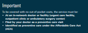 """Image reads: """"to be covered with no out-of-pocket costs, the service must be at an in-network doctor or facility, filed by your doctor as preventive care, and identified as preventive care under the Affordable Care Act."""